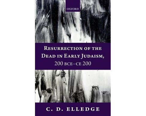 Resurrection of the Dead in Early Judaism, 200 BCE-CE 200 -  by C. D. Elledge (Hardcover) - image 1 of 1