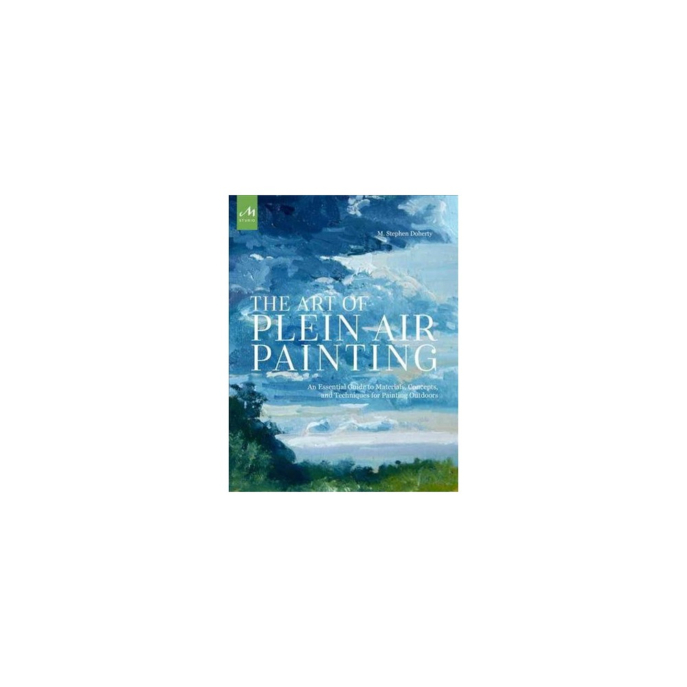 Art of Plein Air Painting : An Essential Guide to Materials, Concepts, and Techniques for Painting