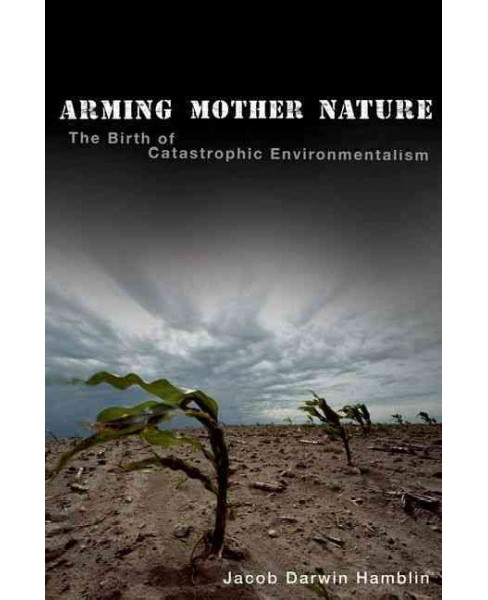 Arming Mother Nature : The Birth of Catastrophic Environmentalism (Reprint) (Paperback) (Jacob Darwin - image 1 of 1