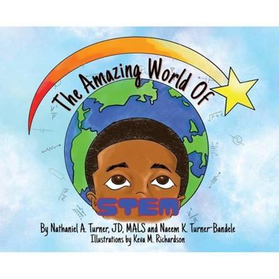 The Amazing World of STEM - by  Nathaniel A Turner & Naeem K Turner-Bandele (Hardcover)