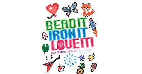 Bead It, Iron It, Love It! : Over 300 Great Motifs for Fuse Beads (Paperback) (Kaisa Holsting) - image 1 of 1