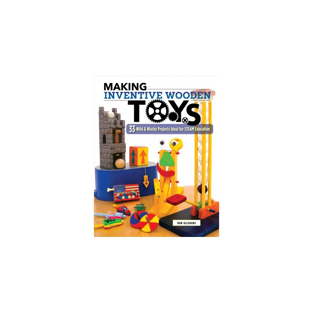Making Inventive Wooden Toys : 33 Wild & Wacky Projects Ideal for Steam Education - (Paperback)