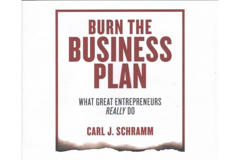 Burn the Business Plan : What Great Entrepreneurs Really Do - Unabridged by Carl J. Schramm (CD/Spoken - image 1 of 1