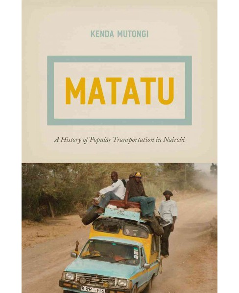Matatu : A History of Popular Transportation in Nairobi (Paperback) (Kenda Mutongi) - image 1 of 1