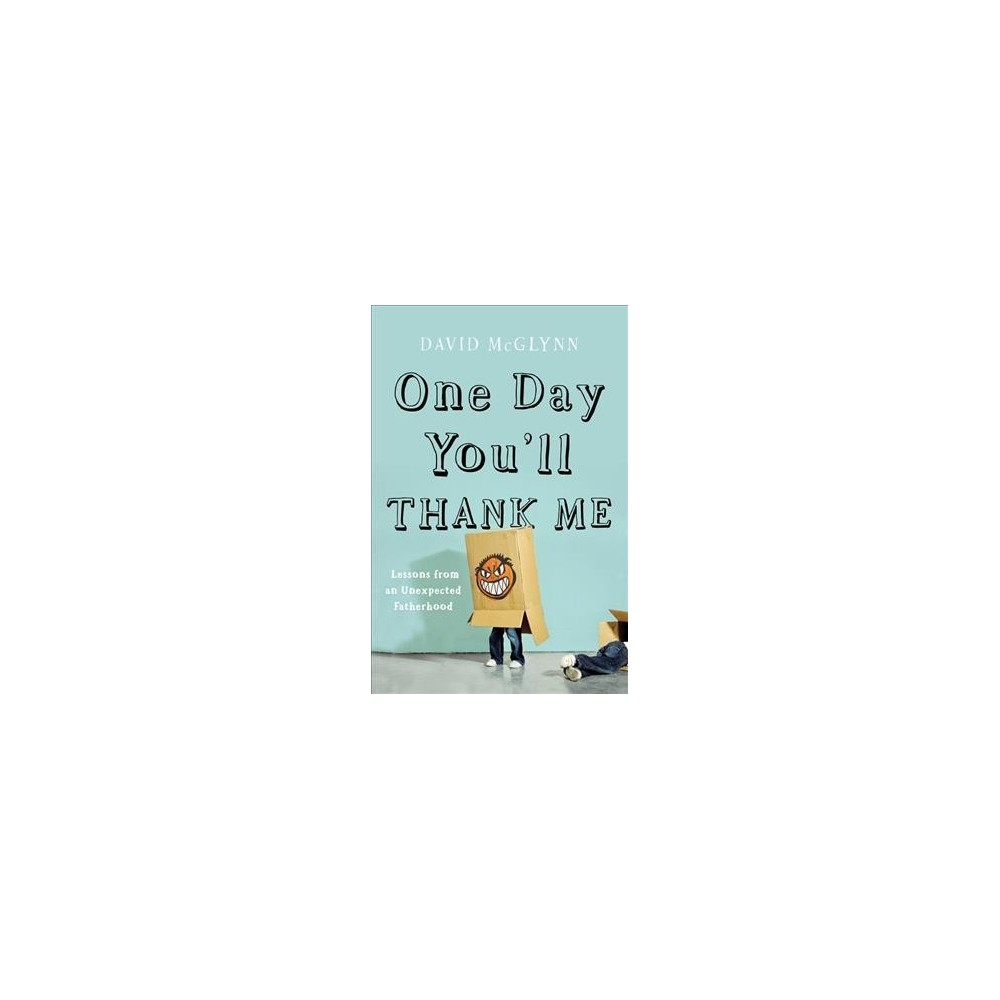One Day You'll Thank Me : Lessons from an Unexpected Fatherhood - by David McGlynn (Hardcover)