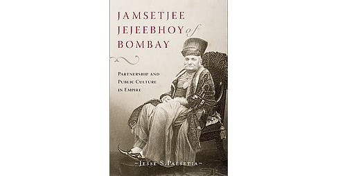 Jamsetjee Jejeebhoy of Bombay : Partnership and Public Culture in Empire (Hardcover) (Jesse S. Palsetia) - image 1 of 1