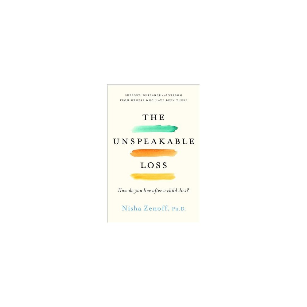 Unspeakable Loss : How Do You Live After a Child Dies? Support, Guidance, and Wisdom from Others Who