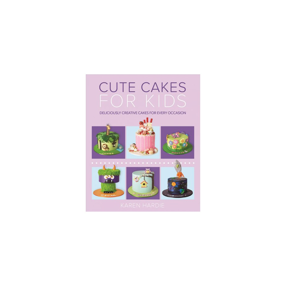 Cute Cakes for Kids : Deliciously Creative Cakes for Every Occasion - by Karen Hardie (Paperback)