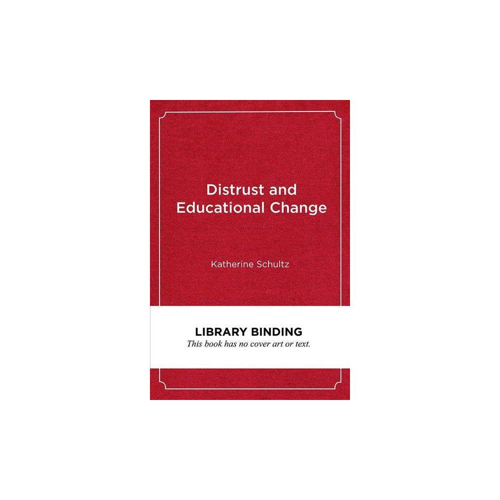 Distrust and Educational Change : Overcoming Barriers to Just and Lasting Reform - (Hardcover)