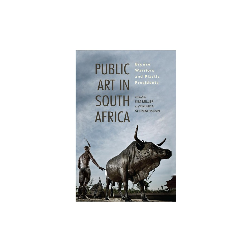 Public Art in South Africa : Bronze Warriors and Plastic Presidents - (Hardcover)