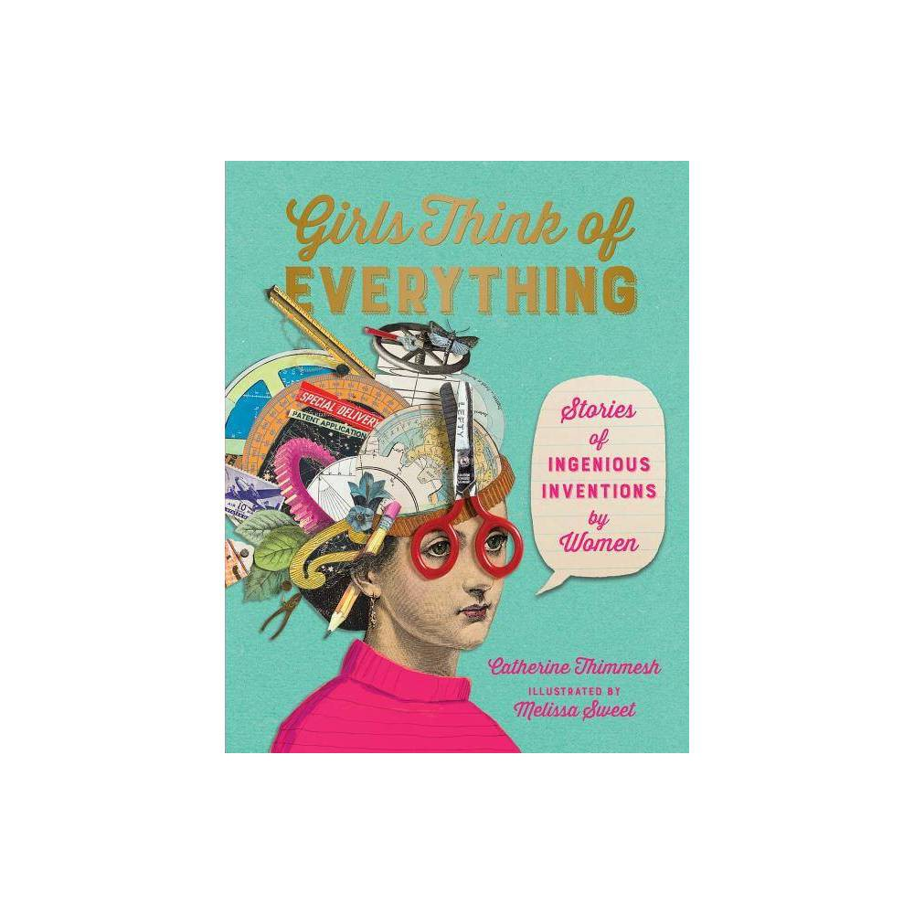 Girls Think of Everything - by Catherine Thimmesh (Hardcover) This updated edition of the bestselling Girls Think of Everything, by Sibert-winner Catherine Thimmesh and Caldecott Honor winner Melissa Sweet, retains all the integrity of the original but includes expanded coverage of inventions (and inventors) to better reflect our diverse and technological world. In kitchens and living rooms, in garages and labs and basements, even in converted chicken coops, women and girls have invented ingenious innovations that have made our lives simpler and better. What inspired these girls, and just how did they turn their ideas into realities? Retaining reader-tested favorite inventions, this updated edition of the best-selling Girls Think of Everything features seven new chapters that better represent our diverse and increasingly technological world, offering readers stories about inventions that are full of hope and vitality--empowering them to think big, especially in the face of adversity.