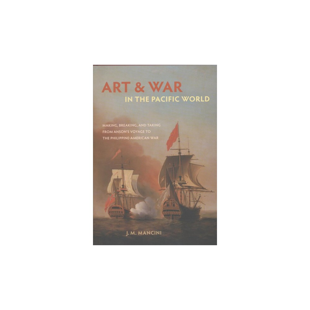 Art and War in the Pacific World : Making, Breaking, and Taking from Anson's Voyage to the