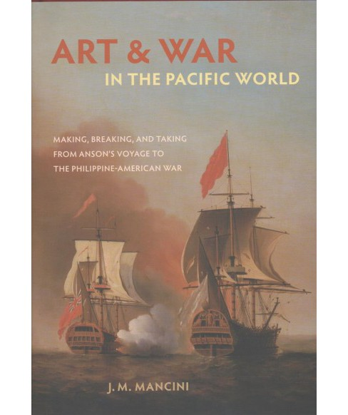 Art and War in the Pacific World : Making, Breaking, and Taking from Anson's Voyage to the - image 1 of 1