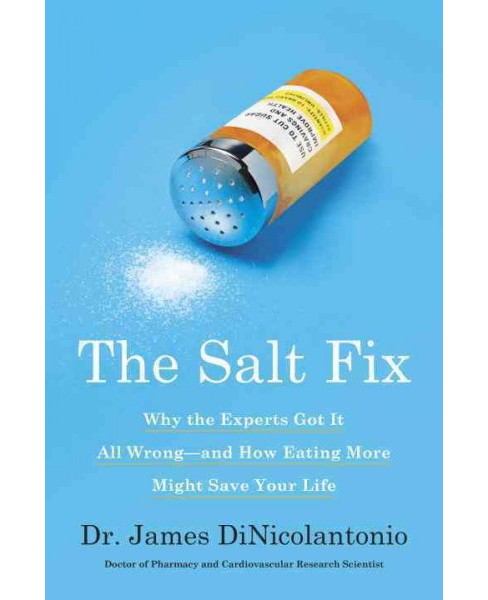 Salt Fix : Why the Experts Got It All Wrong-and How Eating More Might Save Your Life -  (Hardcover) - image 1 of 1