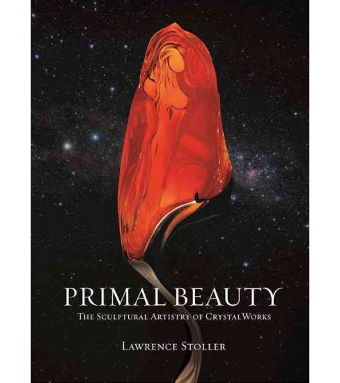 Primal Beauty : The Sculptural Artistry of Crystal Works (Hardcover) (Lawrence Stoller) - image 1 of 1