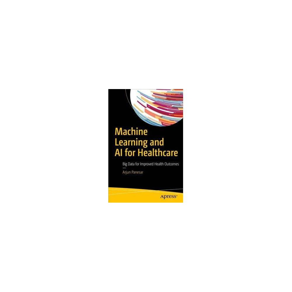 Machine Learning and Ai for Healthcare : Big Data for Improved Health Outcomes - (Paperback)