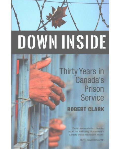 Down Inside : Thirty Years in Canada's Prison Service (Paperback) (Robert Clark) - image 1 of 1