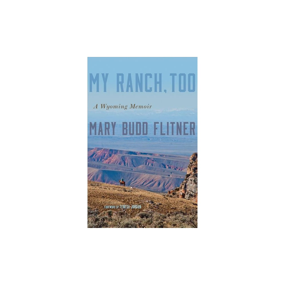 My Ranch, Too : A Wyoming Memoir - by Mary Budd Flitner (Hardcover)