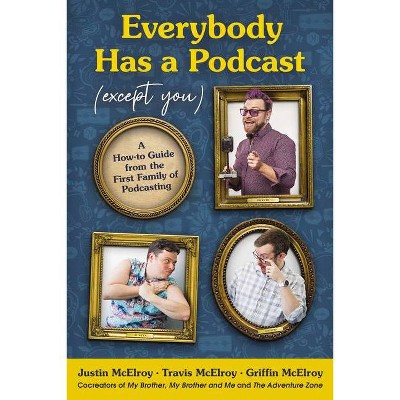 Everybody Has a Podcast (Except You) - by Justin McElroy & Travis McElroy & Griffin McElroy (Hardcover)