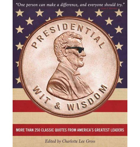 Presidential Wit & Wisdom : More Than 250 Classic Quotes from America's Greatest Leaders (Hardcover) - image 1 of 1