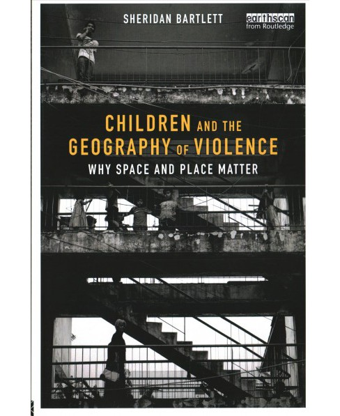 Children and the Geography of Violence : Why Space and Place Matter -  by Sheridan Bartlett (Paperback) - image 1 of 1