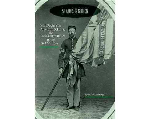 Shades of Green : Irish Regiments, American Soldiers, and Local Communities in the Civil War Era - image 1 of 1