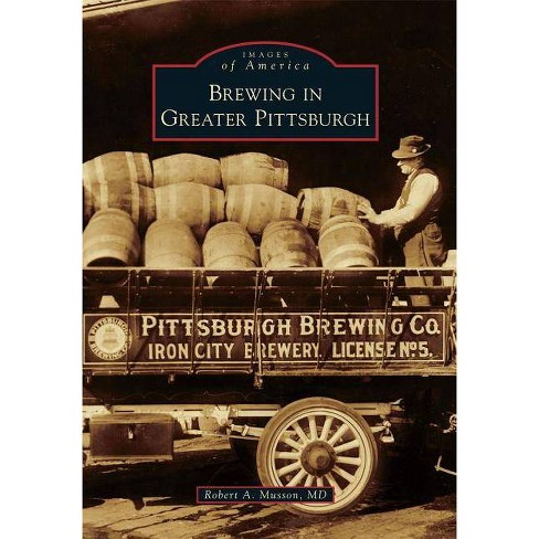 Brewing in Greater Pittsburgh - (Images of America (Arcadia Publishing)) by  Robert A Musson MD - image 1 of 1