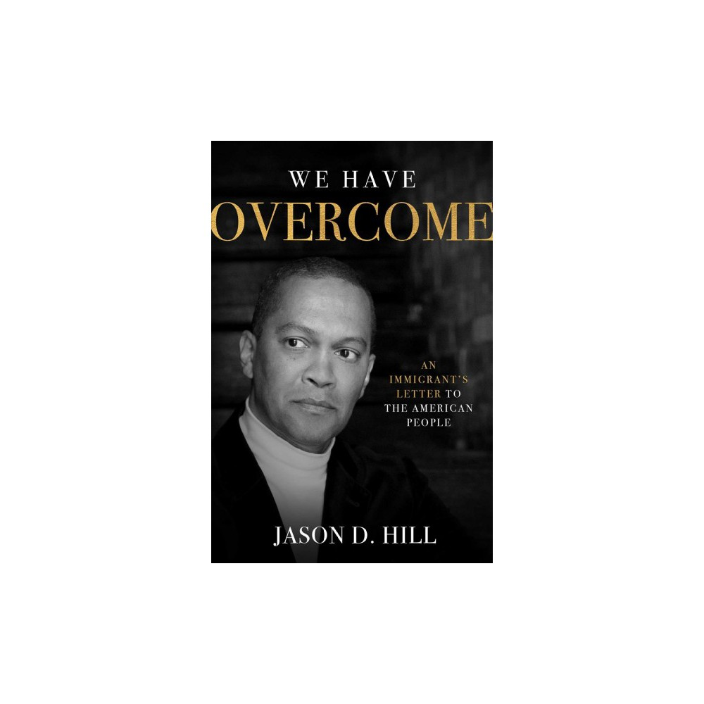 We Have Overcome : An Immigrant's Letter to the American People - by Jason D. Hill (Hardcover)