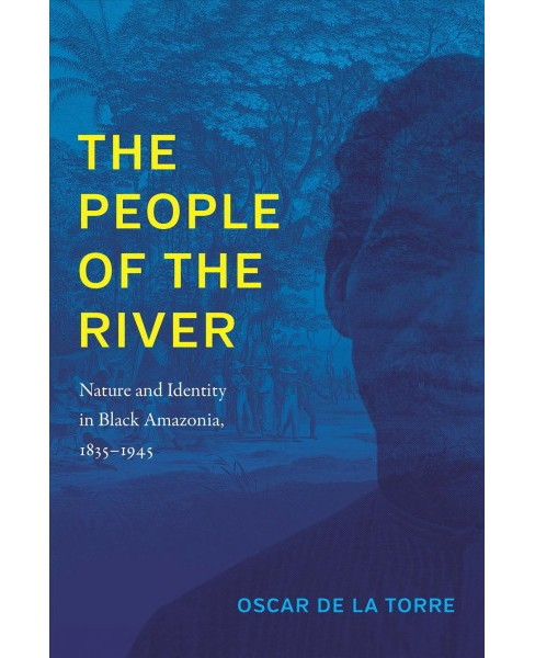 People of the River : Nature and Identity in Black Amazonia, 1835-1945 -  (Paperback) - image 1 of 1