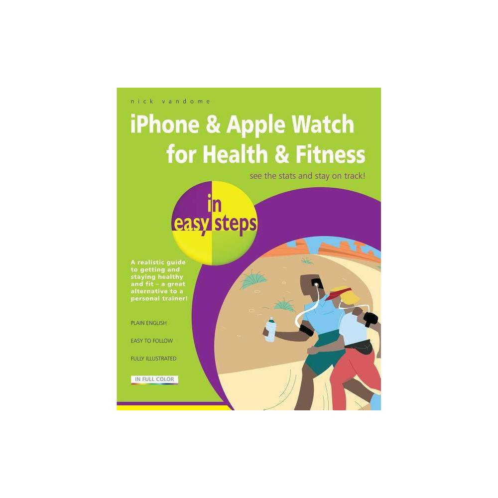 IPhone & Apple Watch for Health & Fitness in Easy Steps - (In Easy Steps)by Nick Vandome (Paperback) iPhone and Apple Watch for Health and Fitness in easy steps is the essential, full-color, guide to helping people achieve realistic and long-term health and fitness goals, using the iPhone and Apple Watch, and ensuring that it is fun and gratifying at the same time. It explains the built-in Health App on the iPhone, including the categories for which health data can be recorded, including fitness, nutrition, sleep analysis and health monitoring such as blood pressure and heart rate. Recording and entering data is covered for each category, showing how you can build up an overall map of health and fitness, which can then be viewed on the app's Dashboard. The book details the areas in which the iPhone and Apple Watch can be used for health and fitness and also shows how they interact with each other to share and display health and fitness information that you have recorded. There is also a comprehensive chapter on the Apple Watch so that you can use all of its features to their maximum potential. The Apple Watch also comes with two built-in apps: the Activity app and the Workout app. Both are covered in depth, and both of these apps can be used to monitor activity and exercise, set targets and view daily activity and workout information on an iPhone. In addition to the built-in apps, the App Store also has a Health and Fitness category that can be used to find apps for both the iPhone and Apple Watch. These include apps for running, fitness classes, workouts, nutrition and healthy habits. These apps are tailored specifically for the iPhone or the Apple Watch and some of them can be downloaded in bundled collections. In general, they help to take health and fitness activities to a new level, in addition to the built-in ones.