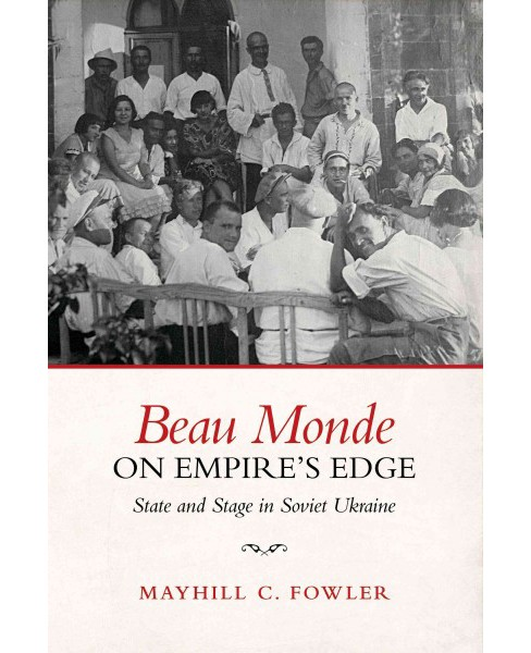 Beau Monde on Empire's Edge : State and Stage in Soviet Ukraine (Hardcover) (Mayhill Fowler) - image 1 of 1