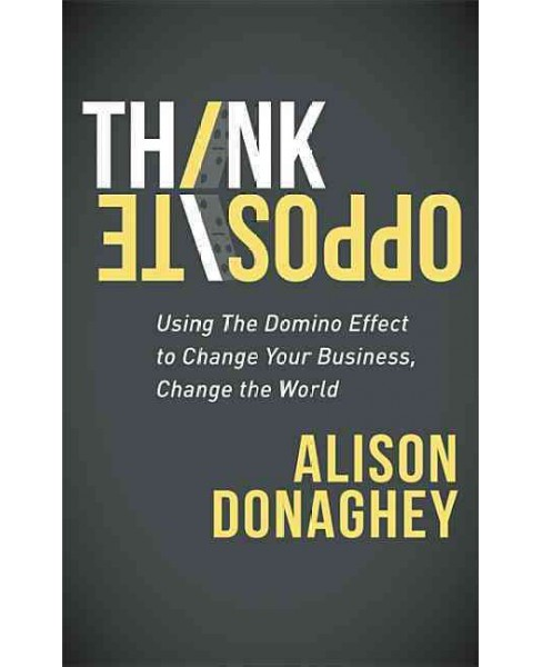 Think Opposite : Using the Domino Effect to Change Your Business, Change the World (Paperback) (Alison - image 1 of 1