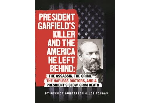 President Garfield's Killer and the America He Left Behind : The Assassin, the Crime, the Hapless - image 1 of 1