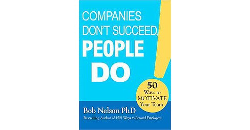 Companies Don't Succeed, People Do : 50 Ways to Motivate Your Team (Hardcover) (Ph.D. Bob Nelson) - image 1 of 1