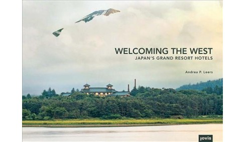 Welcoming the West : Japan's Grand Resort Hotels -  by Andrea P. Leers (Hardcover) - image 1 of 1
