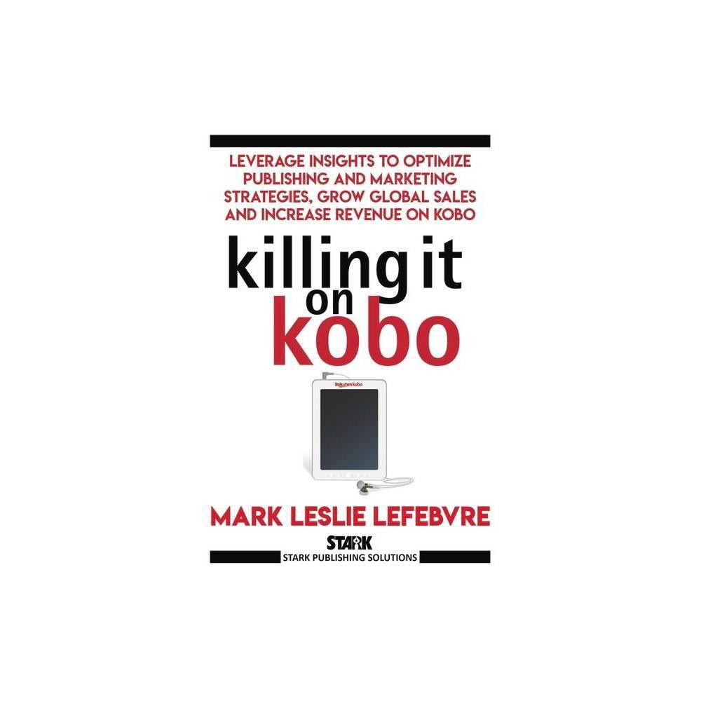 Killing It On Kobo Stark Publishing Solutions By Mark Leslie Lefebvre Paperback