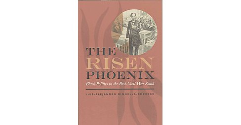 Risen Phoenix : Black Politics in the Post-Civil War South (Hardcover) (Luis-alejandro Dinnella-borrego) - image 1 of 1