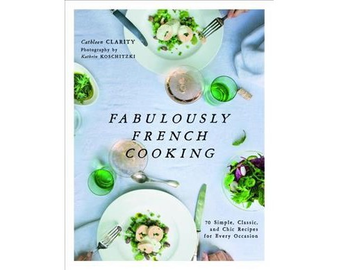 Fabulously French Cooking : 70 Simple, Classic, and Chic Recipes for Every Occasion (Hardcover) - image 1 of 1