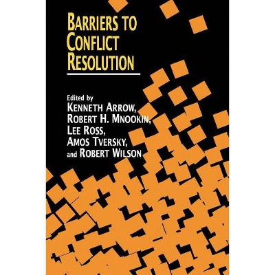 Barriers to Conflict Resolution - by  Kenneth J Arrow & Robert H Mnookin & Lee Ross & Amos Tversky & Robert B Wilson (Paperback)