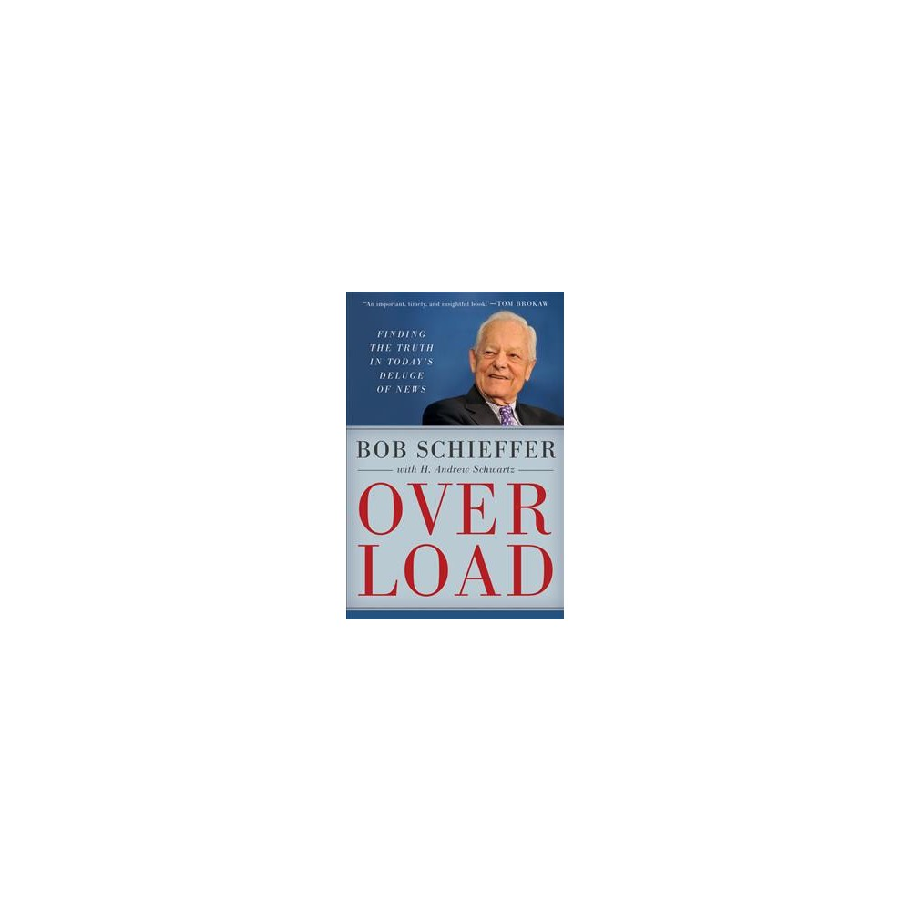 Overload : Finding the Truth in Today's Deluge of News - by Bob Schieffer (Hardcover)