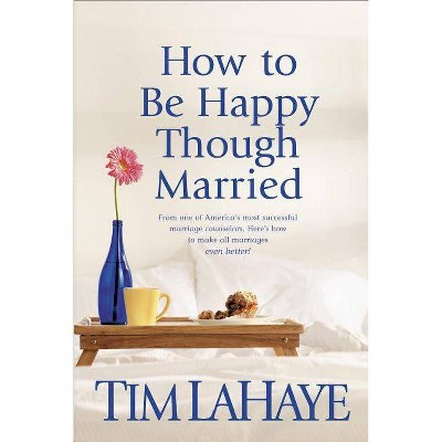 How to Be Happy Though Married - by Tim LaHaye (Paperback)