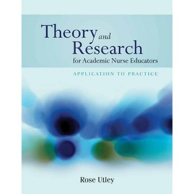Theory and Research for Academic Nurse Educators: Application to Practice - by  Rose Utley (Paperback)