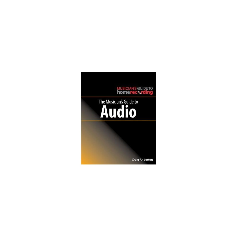 Musician's Guide to Audio - (Musician's Guide Home Recordg) by Craig Anderton (Paperback)