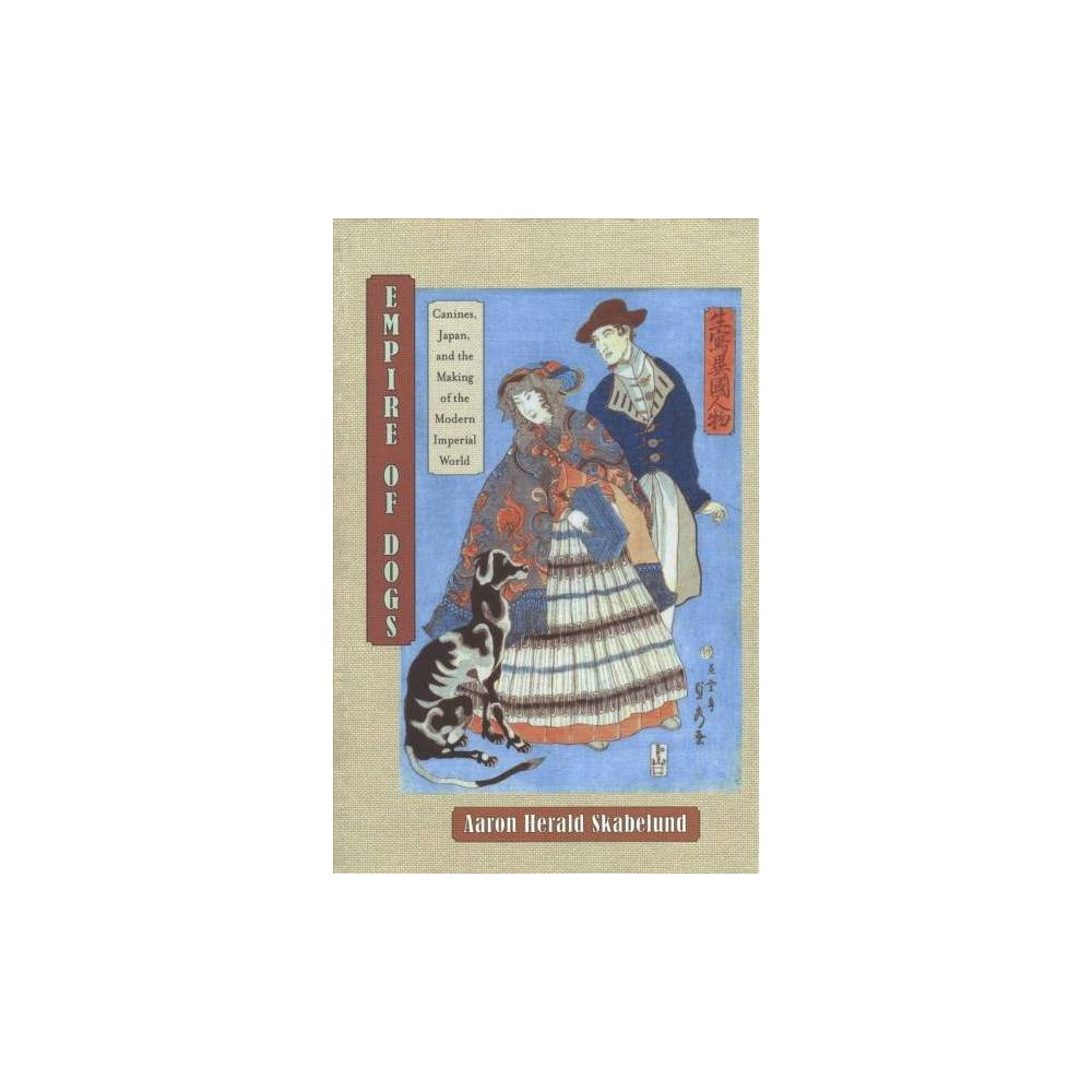 Empire of Dogs : Canines, Japan, and the Making of the Modern Imperial World - Reprint (Paperback)