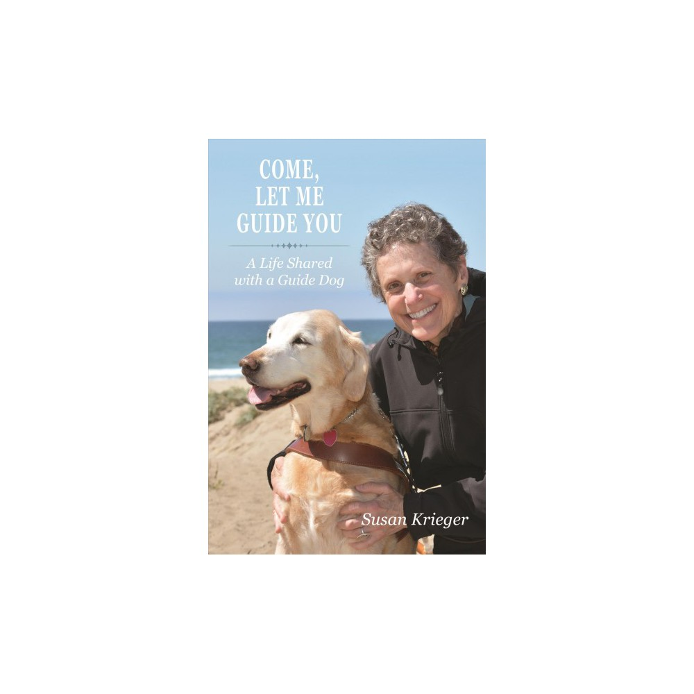 Come, Let Me Guide You : A Life Shared With a Guide Dog (Reprint) (Paperback) (Susan Krieger)