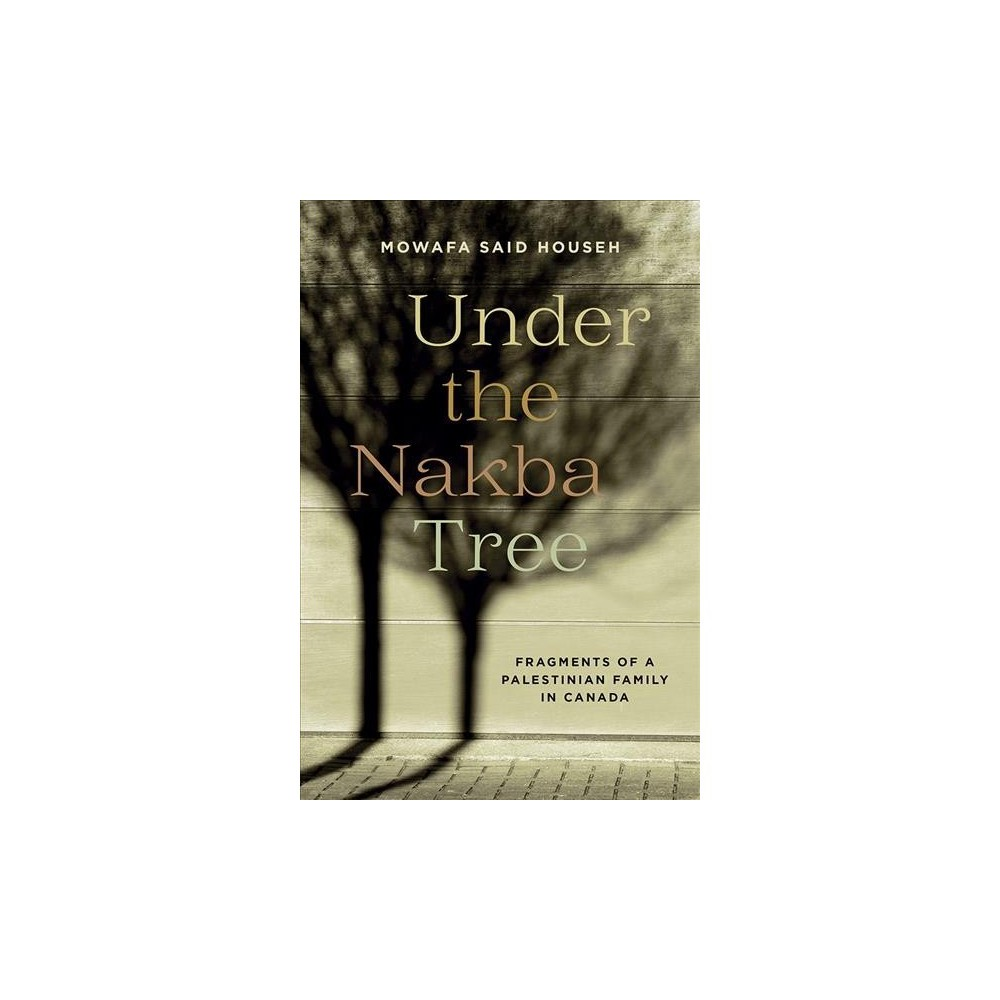Under the Nakba Tree : Fragments of a Palestinian Family in Canada - by Mowafa Said Househ (Paperback)