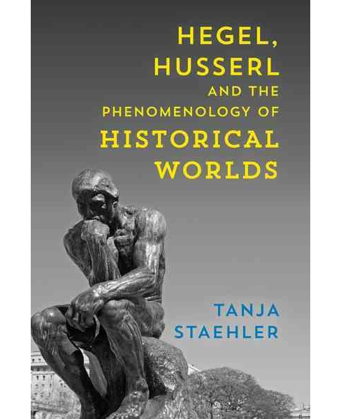 Hegel, Husserl and the Phenomenology of Historical Worlds -  by Tanja Staehler (Paperback) - image 1 of 1