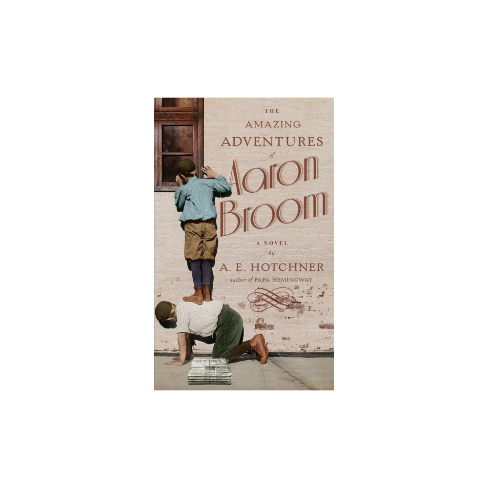 Amazing Adventures of Aaron Broom - by A. E. Hotchner (Hardcover)