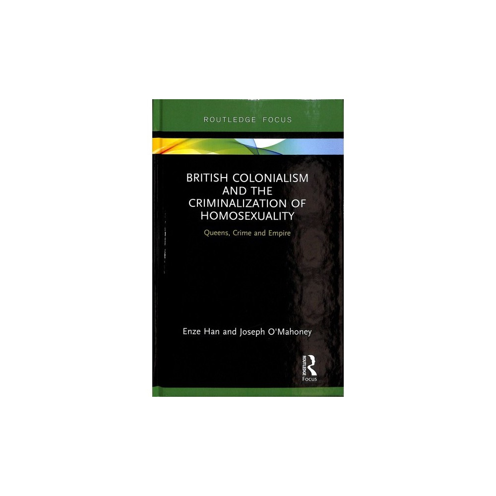 British Colonialism and the Criminalization of Homosexuality : Queens, Crime and Empire - (Hardcover)
