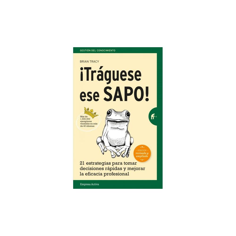 Traguese ese sapo! / Eat that Frog! : 21 Estrategias Para Tomar Decisions Rapidas Y Mejorar La Eficacia